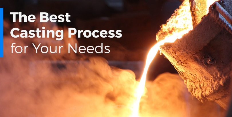 The best casting process for your needs